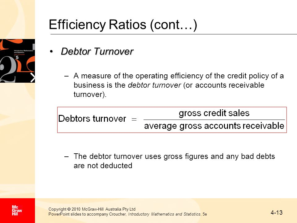 4-13 Copyright  2010 McGraw-Hill Australia Pty Ltd PowerPoint slides to accompany Croucher, Introductory Mathematics and Statistics, 5e Efficiency Ratios (cont…) Debtor TurnoverDebtor Turnover –A measure of the operating efficiency of the credit policy of a business is the debtor turnover (or accounts receivable turnover).