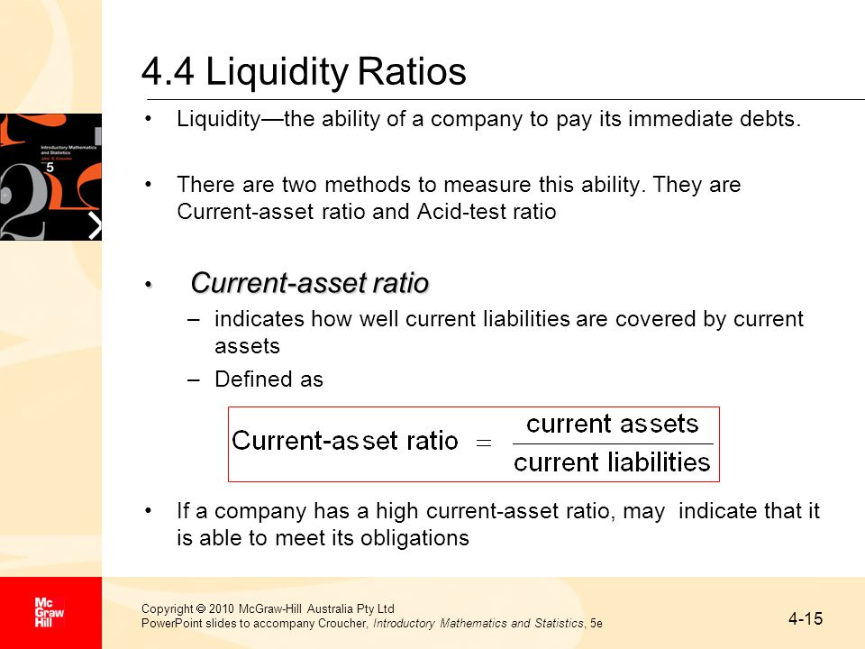 4-15 Copyright  2010 McGraw-Hill Australia Pty Ltd PowerPoint slides to accompany Croucher, Introductory Mathematics and Statistics, 5e 4.4 Liquidity Ratios Liquidity—the ability of a company to pay its immediate debts.