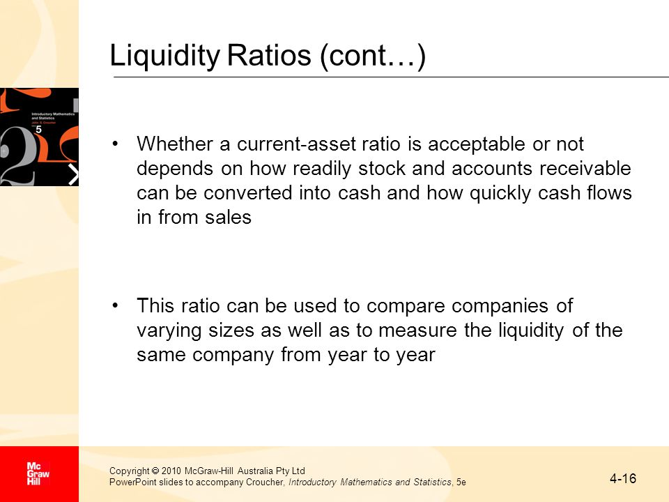 4-16 Copyright  2010 McGraw-Hill Australia Pty Ltd PowerPoint slides to accompany Croucher, Introductory Mathematics and Statistics, 5e Liquidity Ratios (cont…) Whether a current-asset ratio is acceptable or not depends on how readily stock and accounts receivable can be converted into cash and how quickly cash flows in from sales This ratio can be used to compare companies of varying sizes as well as to measure the liquidity of the same company from year to year