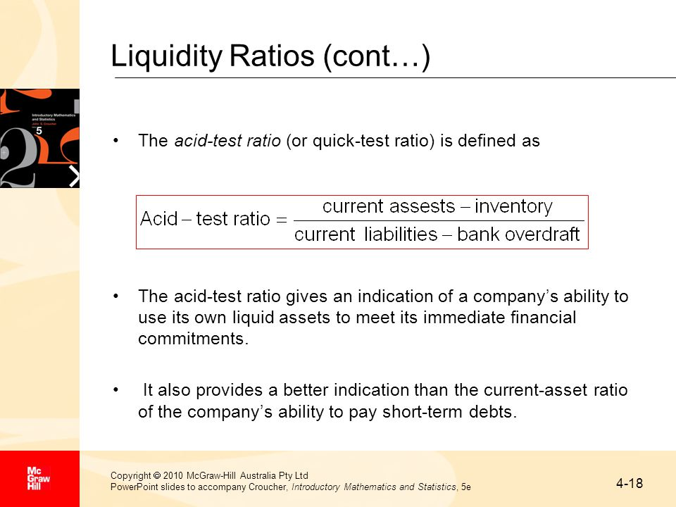 4-18 Copyright  2010 McGraw-Hill Australia Pty Ltd PowerPoint slides to accompany Croucher, Introductory Mathematics and Statistics, 5e Liquidity Ratios (cont…) The acid-test ratio (or quick-test ratio) is defined as The acid-test ratio gives an indication of a company's ability to use its own liquid assets to meet its immediate financial commitments.