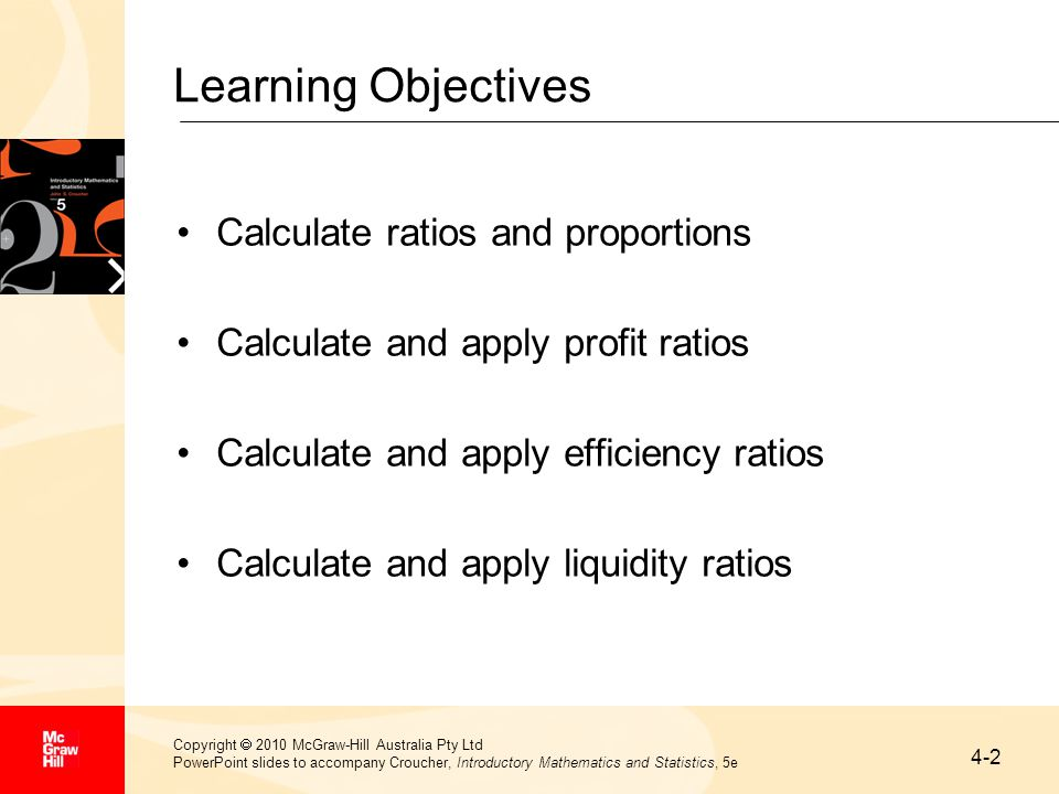 4-2 Copyright  2010 McGraw-Hill Australia Pty Ltd PowerPoint slides to accompany Croucher, Introductory Mathematics and Statistics, 5e Learning Objectives Calculate ratios and proportions Calculate and apply profit ratios Calculate and apply efficiency ratios Calculate and apply liquidity ratios
