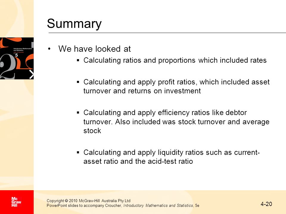 4-20 Copyright  2010 McGraw-Hill Australia Pty Ltd PowerPoint slides to accompany Croucher, Introductory Mathematics and Statistics, 5e Summary We have looked at  Calculating ratios and proportions which included rates  Calculating and apply profit ratios, which included asset turnover and returns on investment  Calculating and apply efficiency ratios like debtor turnover.