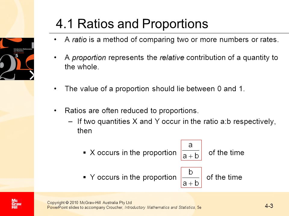 4-4 Copyright  2010 McGraw-Hill Australia Pty Ltd PowerPoint slides to accompany Croucher, Introductory Mathematics and Statistics, 5e Ratios and Proportions (cont…) Similarly, suppose that the three quantities X, Y and Z occur in the ratio a : b : c, respectively.