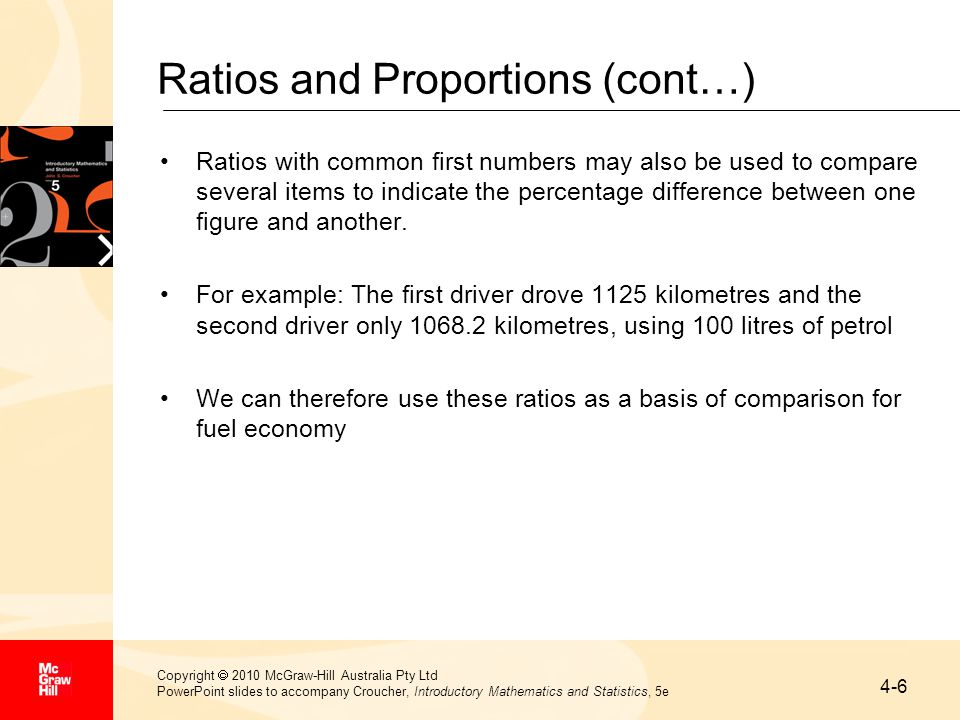 4-6 Copyright  2010 McGraw-Hill Australia Pty Ltd PowerPoint slides to accompany Croucher, Introductory Mathematics and Statistics, 5e Ratios and Proportions (cont…) Ratios with common first numbers may also be used to compare several items to indicate the percentage difference between one figure and another.