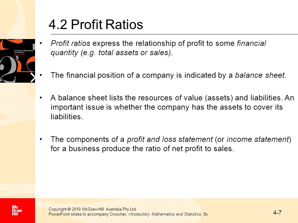 4-7 Copyright  2010 McGraw-Hill Australia Pty Ltd PowerPoint slides to accompany Croucher, Introductory Mathematics and Statistics, 5e 4.2 Profit Ratios.Profit ratios express the relationship of profit to some financial quantity (e.g.