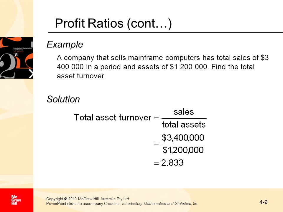 4-9 Copyright  2010 McGraw-Hill Australia Pty Ltd PowerPoint slides to accompany Croucher, Introductory Mathematics and Statistics, 5e Profit Ratios (cont…) Example A company that sells mainframe computers has total sales of $3 400 000 in a period and assets of $1 200 000.