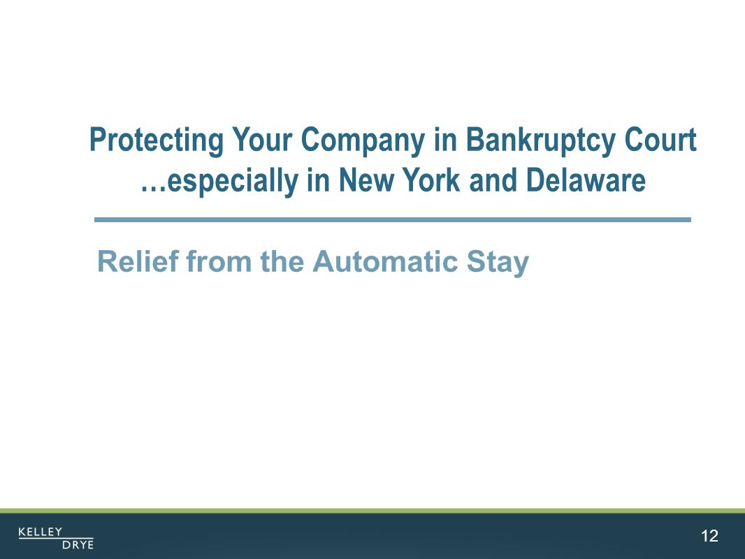 12 Protecting Your Company in Bankruptcy Court …especially in New York and Delaware Relief from the Automatic Stay