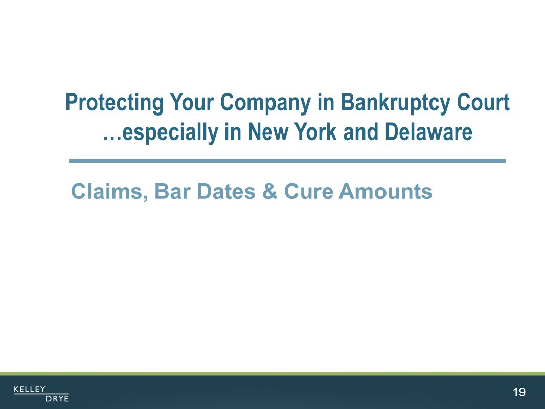 19 Protecting Your Company in Bankruptcy Court …especially in New York and Delaware Claims, Bar Dates & Cure Amounts