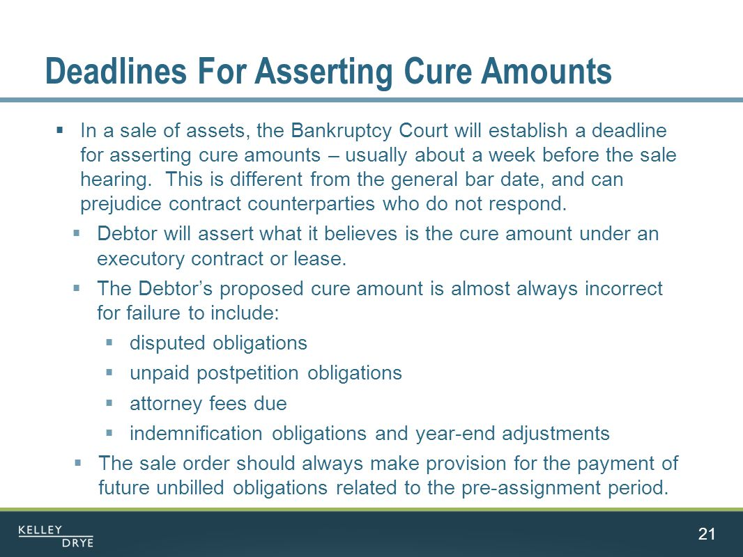 Deadlines For Asserting Cure Amounts  In a sale of assets, the Bankruptcy Court will establish a deadline for asserting cure amounts – usually about a week before the sale hearing.