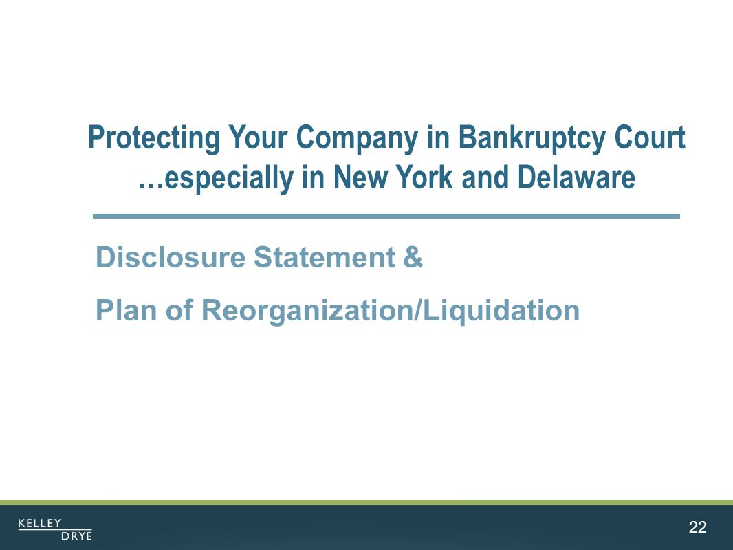 22 Protecting Your Company in Bankruptcy Court …especially in New York and Delaware Disclosure Statement & Plan of Reorganization/Liquidation