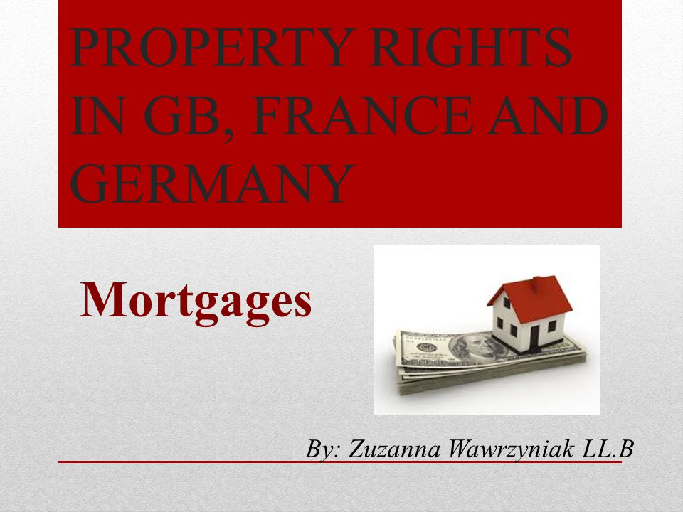 PROPERTY RIGHTS IN GB, FRANCE AND GERMANY Mortgages By: Zuzanna Wawrzyniak LL.B