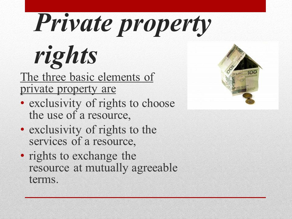 Private property rights The three basic elements of private property are exclusivity of rights to choose the use of a resource, exclusivity of rights to the services of a resource, rights to exchange the resource at mutually agreeable terms.