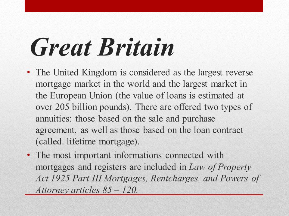 Great Britain The United Kingdom is considered as the largest reverse mortgage market in the world and the largest market in the European Union (the value of loans is estimated at over 205 billion pounds).