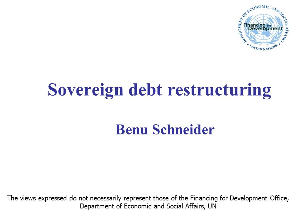 Sovereign debt restructuring Benu Schneider The views expressed do not necessarily represent those of the Financing for Development Office, Department of Economic and Social Affairs, UN