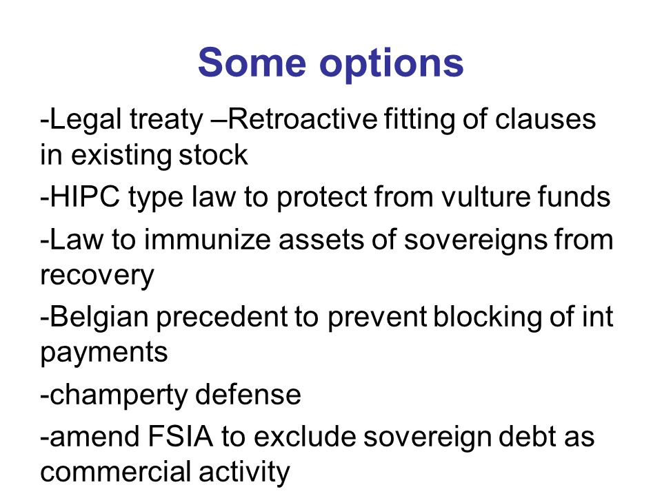 Some options -Legal treaty –Retroactive fitting of clauses in existing stock -HIPC type law to protect from vulture funds -Law to immunize assets of sovereigns from recovery -Belgian precedent to prevent blocking of int payments -champerty defense -amend FSIA to exclude sovereign debt as commercial activity