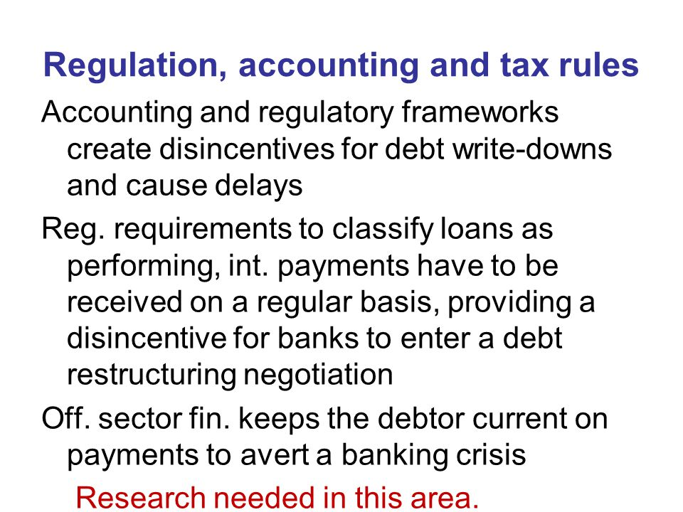 Regulation, accounting and tax rules Accounting and regulatory frameworks create disincentives for debt write-downs and cause delays Reg.