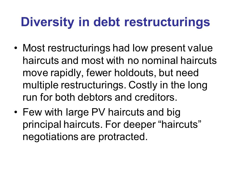 Diversity in debt restructurings Most restructurings had low present value haircuts and most with no nominal haircuts move rapidly, fewer holdouts, but need multiple restructurings.