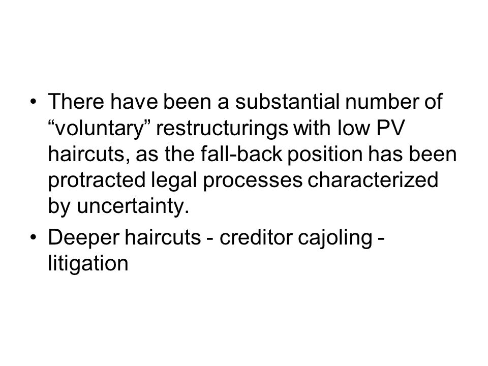 There have been a substantial number of voluntary restructurings with low PV haircuts, as the fall-back position has been protracted legal processes characterized by uncertainty.