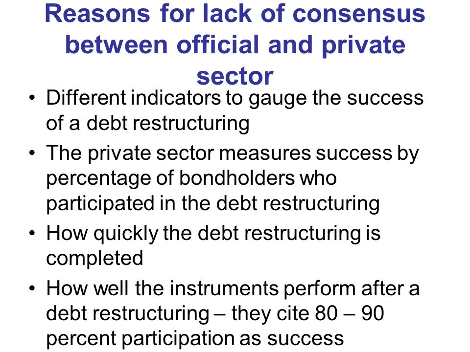 Reasons for lack of consensus between official and private sector Different indicators to gauge the success of a debt restructuring The private sector measures success by percentage of bondholders who participated in the debt restructuring How quickly the debt restructuring is completed How well the instruments perform after a debt restructuring – they cite 80 – 90 percent participation as success
