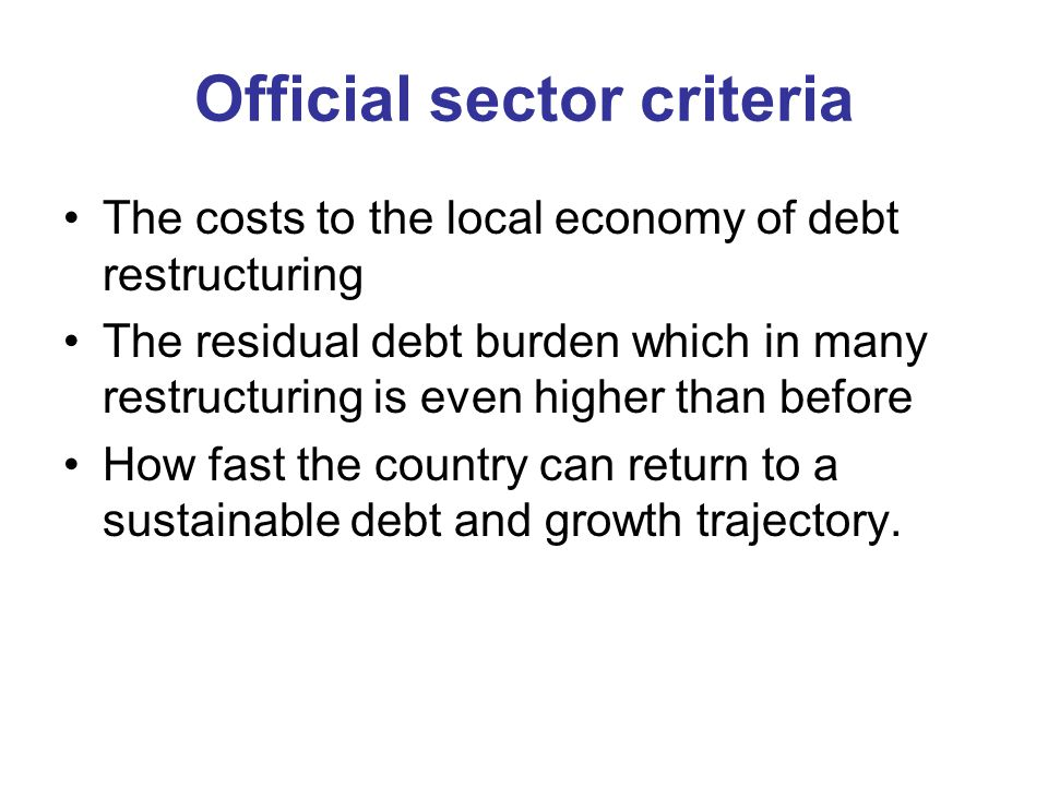 Official sector criteria The costs to the local economy of debt restructuring The residual debt burden which in many restructuring is even higher than before How fast the country can return to a sustainable debt and growth trajectory.