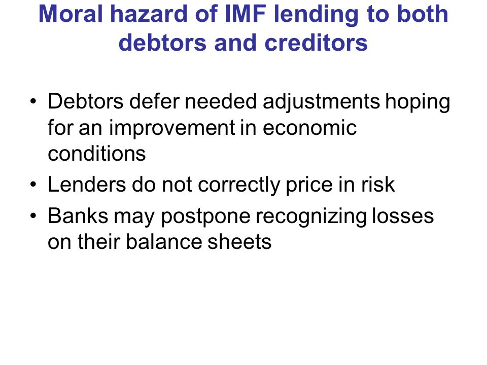 Moral hazard of IMF lending to both debtors and creditors Debtors defer needed adjustments hoping for an improvement in economic conditions Lenders do not correctly price in risk Banks may postpone recognizing losses on their balance sheets