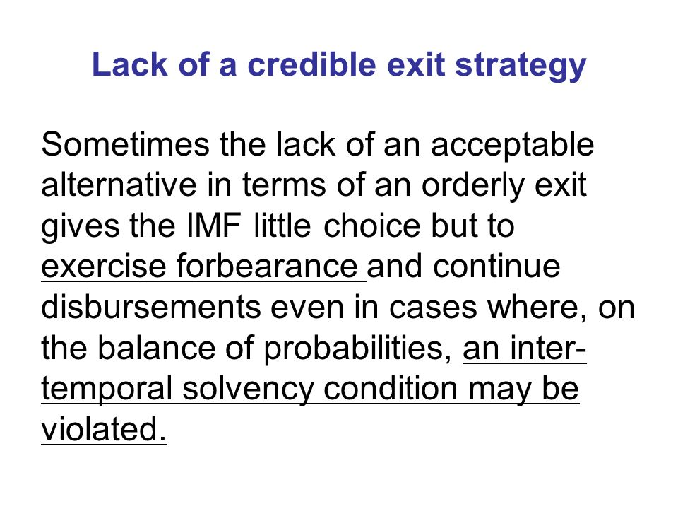 Lack of a credible exit strategy Sometimes the lack of an acceptable alternative in terms of an orderly exit gives the IMF little choice but to exercise forbearance and continue disbursements even in cases where, on the balance of probabilities, an inter- temporal solvency condition may be violated.