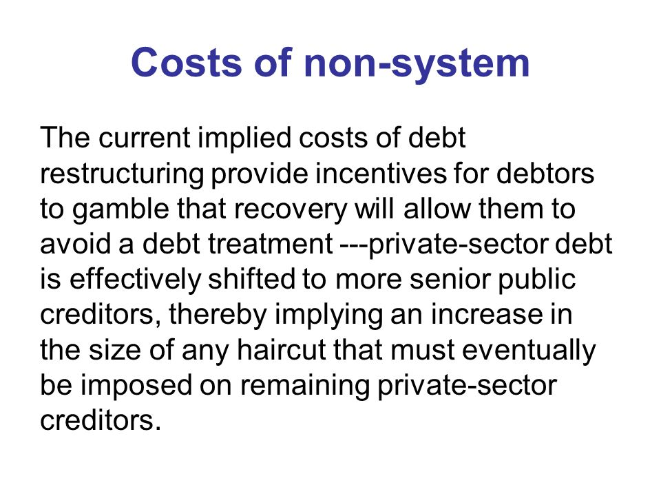 Costs of non-system The current implied costs of debt restructuring provide incentives for debtors to gamble that recovery will allow them to avoid a