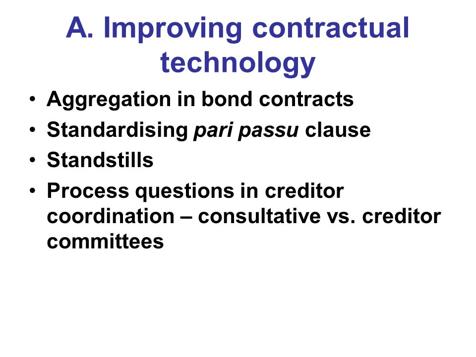 A. Improving contractual technology Aggregation in bond contracts Standardising pari passu clause Standstills Process questions in creditor coordinati