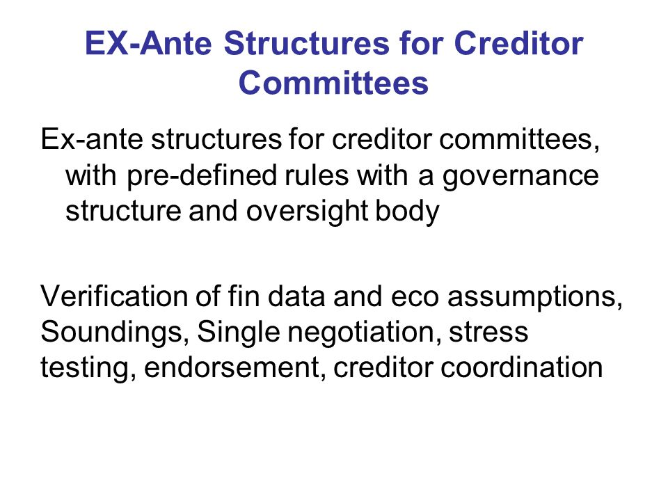 EX-Ante Structures for Creditor Committees Ex-ante structures for creditor committees, with pre-defined rules with a governance structure and oversight body Verification of fin data and eco assumptions, Soundings, Single negotiation, stress testing, endorsement, creditor coordination
