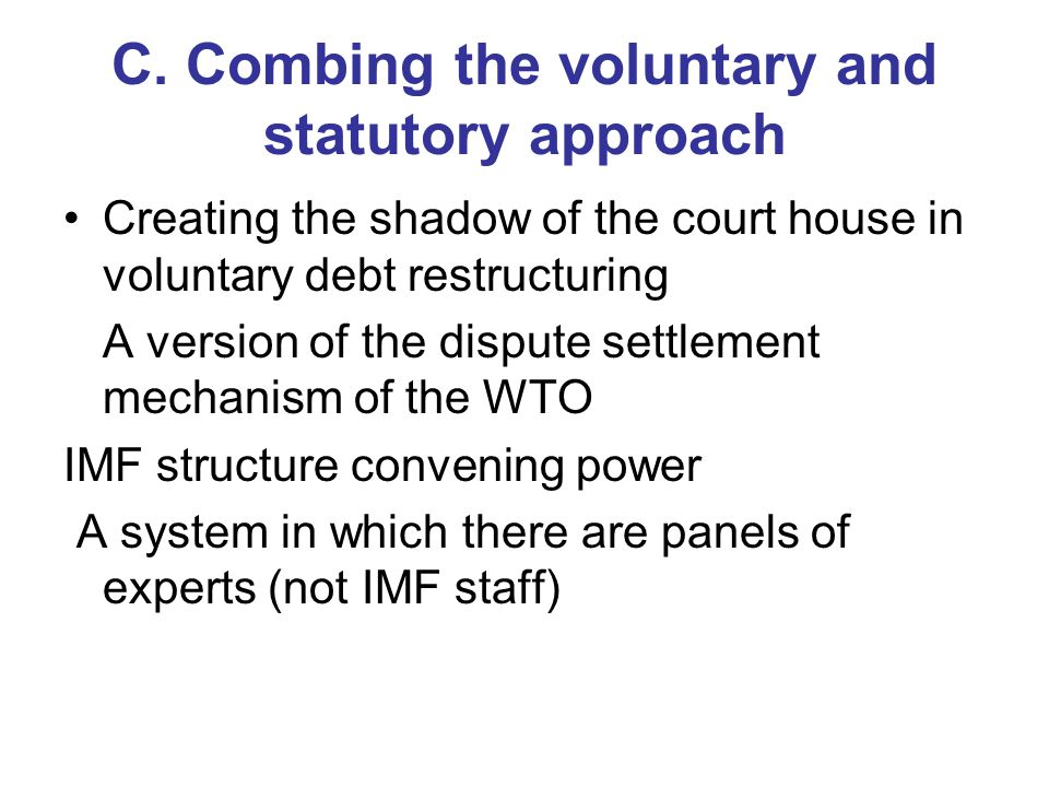 C. Combing the voluntary and statutory approach Creating the shadow of the court house in voluntary debt restructuring A version of the dispute settle