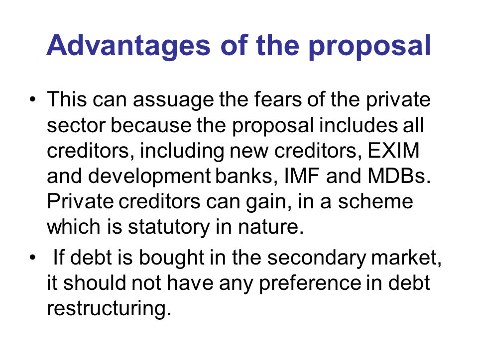Advantages of the proposal This can assuage the fears of the private sector because the proposal includes all creditors, including new creditors, EXIM and development banks, IMF and MDBs.
