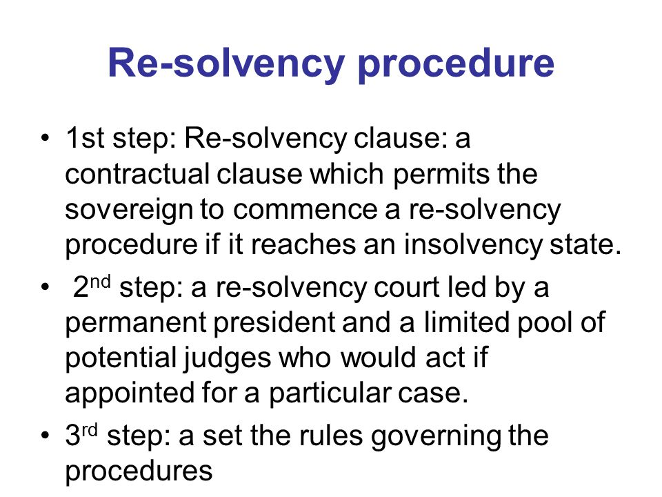 Re-solvency procedure 1st step: Re-solvency clause: a contractual clause which permits the sovereign to commence a re-solvency procedure if it reaches