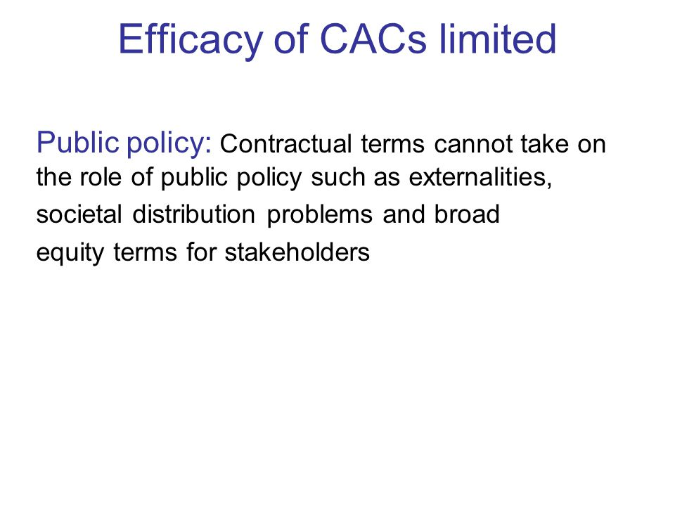 Efficacy of CACs limited Public policy: Contractual terms cannot take on the role of public policy such as externalities, societal distribution problems and broad equity terms for stakeholders