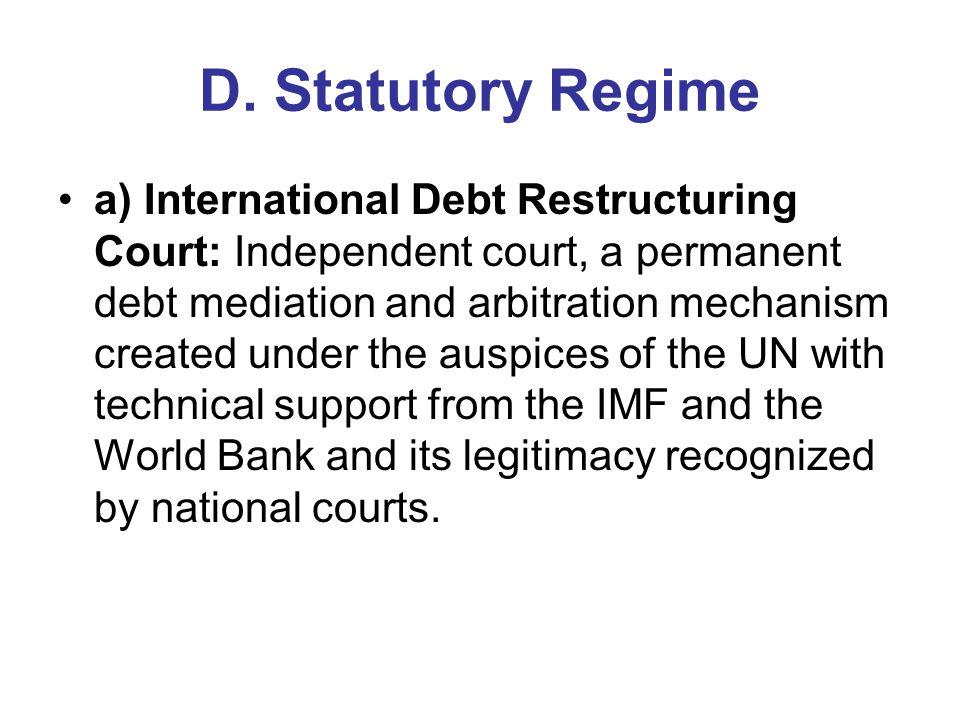 D. Statutory Regime a) International Debt Restructuring Court: Independent court, a permanent debt mediation and arbitration mechanism created under t