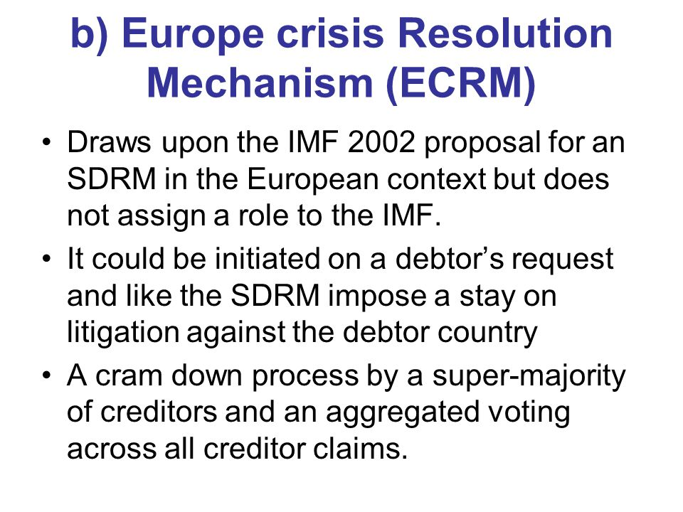 b) Europe crisis Resolution Mechanism (ECRM) Draws upon the IMF 2002 proposal for an SDRM in the European context but does not assign a role to the IMF.