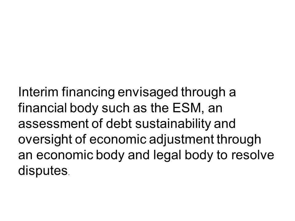 Interim financing envisaged through a financial body such as the ESM, an assessment of debt sustainability and oversight of economic adjustment through an economic body and legal body to resolve disputes.