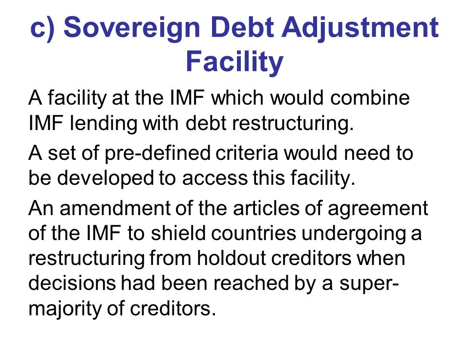 c) Sovereign Debt Adjustment Facility A facility at the IMF which would combine IMF lending with debt restructuring. A set of pre-defined criteria wou