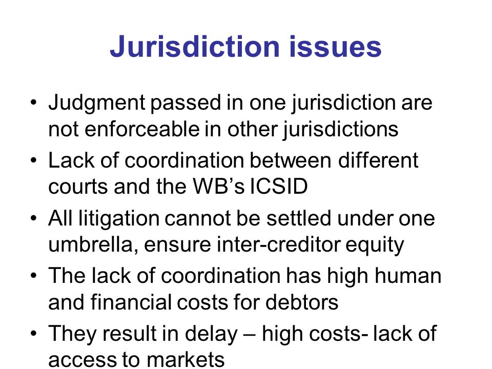 Jurisdiction issues Judgment passed in one jurisdiction are not enforceable in other jurisdictions Lack of coordination between different courts and t