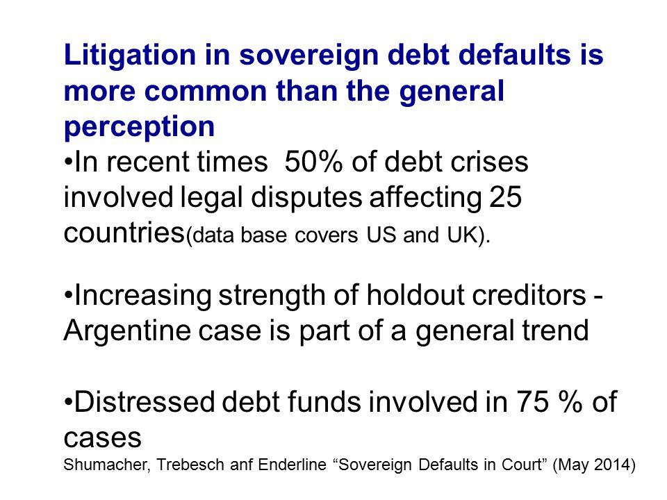 Litigation in sovereign debt defaults is more common than the general perception In recent times 50% of debt crises involved legal disputes affecting 25 countries (data base covers US and UK).