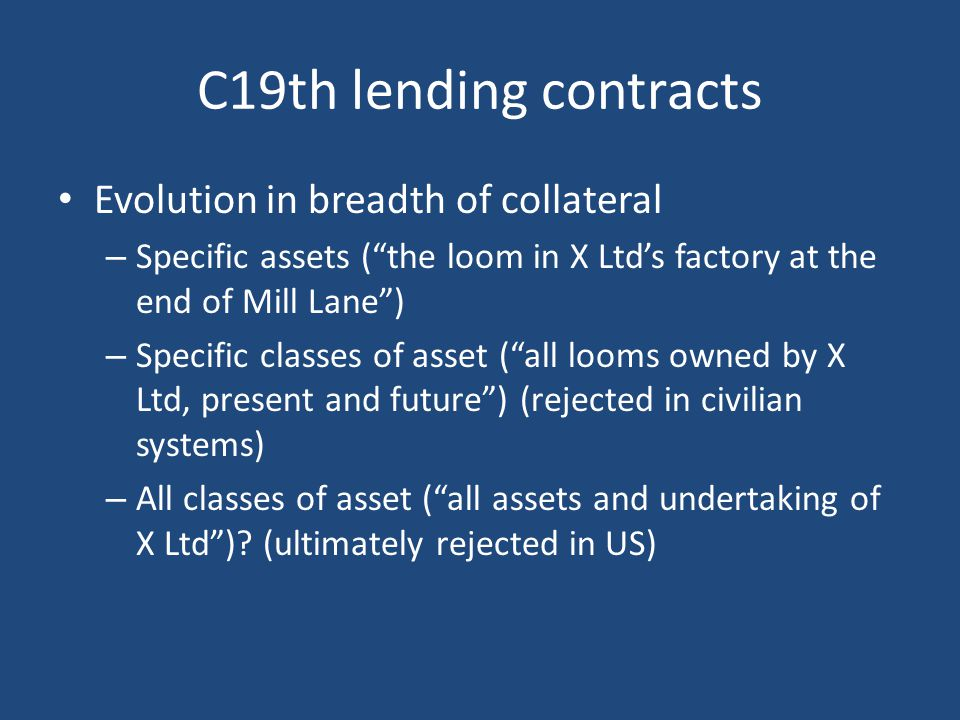 C19th lending contracts Evolution in breadth of collateral – Specific assets ( the loom in X Ltd's factory at the end of Mill Lane ) – Specific classes of asset ( all looms owned by X Ltd, present and future ) (rejected in civilian systems) – All classes of asset ( all assets and undertaking of X Ltd ).