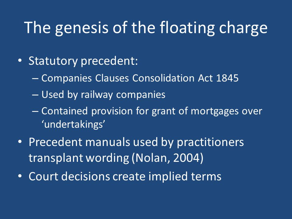 The genesis of the floating charge Statutory precedent: – Companies Clauses Consolidation Act 1845 – Used by railway companies – Contained provision for grant of mortgages over 'undertakings' Precedent manuals used by practitioners transplant wording (Nolan, 2004) Court decisions create implied terms