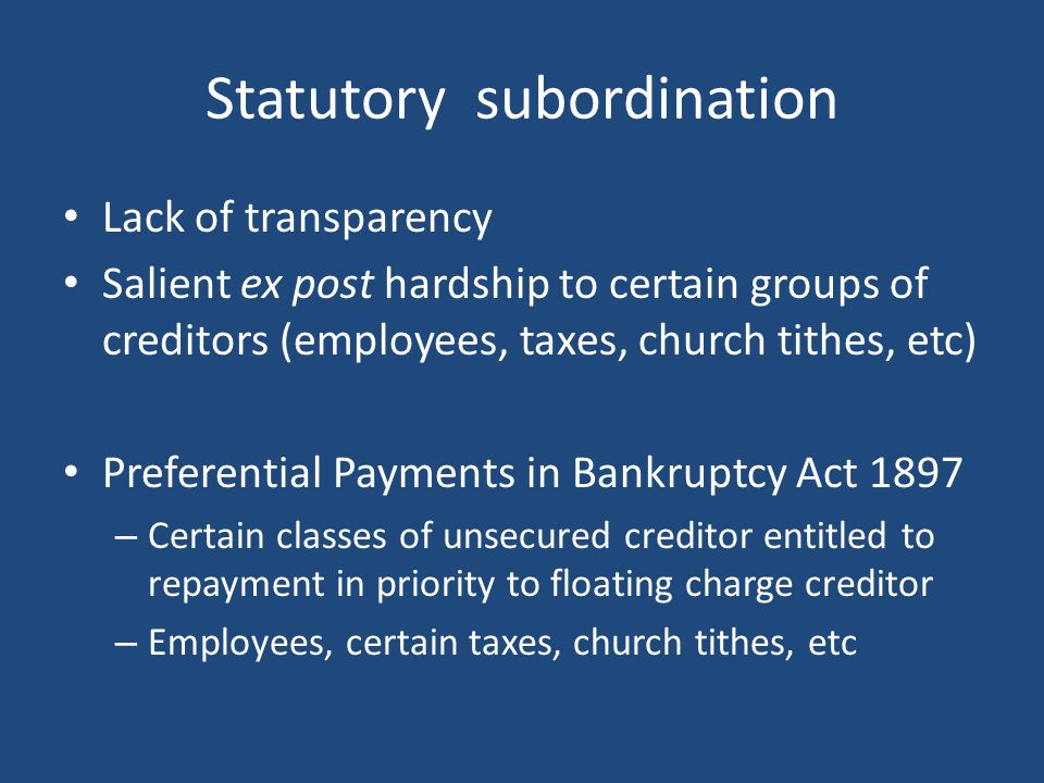Statutory subordination Lack of transparency Salient ex post hardship to certain groups of creditors (employees, taxes, church tithes, etc) Preferential Payments in Bankruptcy Act 1897 – Certain classes of unsecured creditor entitled to repayment in priority to floating charge creditor – Employees, certain taxes, church tithes, etc
