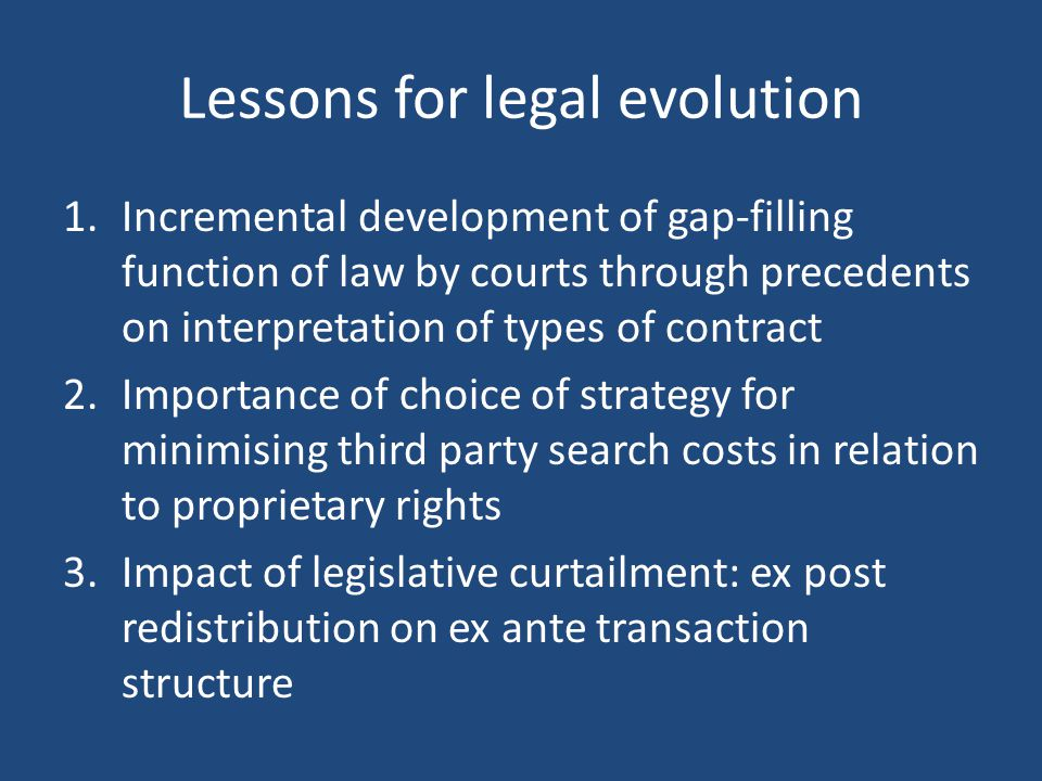 Lessons for legal evolution 1.Incremental development of gap-filling function of law by courts through precedents on interpretation of types of contract 2.Importance of choice of strategy for minimising third party search costs in relation to proprietary rights 3.Impact of legislative curtailment: ex post redistribution on ex ante transaction structure