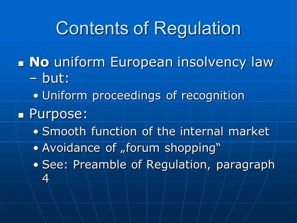 "Contents of Regulation No uniform European insolvency law – but: No uniform European insolvency law – but: Uniform proceedings of recognitionUniform proceedings of recognition Purpose: Purpose: Smooth function of the internal marketSmooth function of the internal market Avoidance of ""forum shopping Avoidance of ""forum shopping See: Preamble of Regulation, paragraph 4See: Preamble of Regulation, paragraph 4"