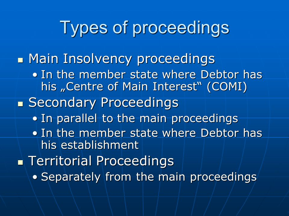 "Types of proceedings Main Insolvency proceedings Main Insolvency proceedings In the member state where Debtor has his ""Centre of Main Interest"" (COMI)"