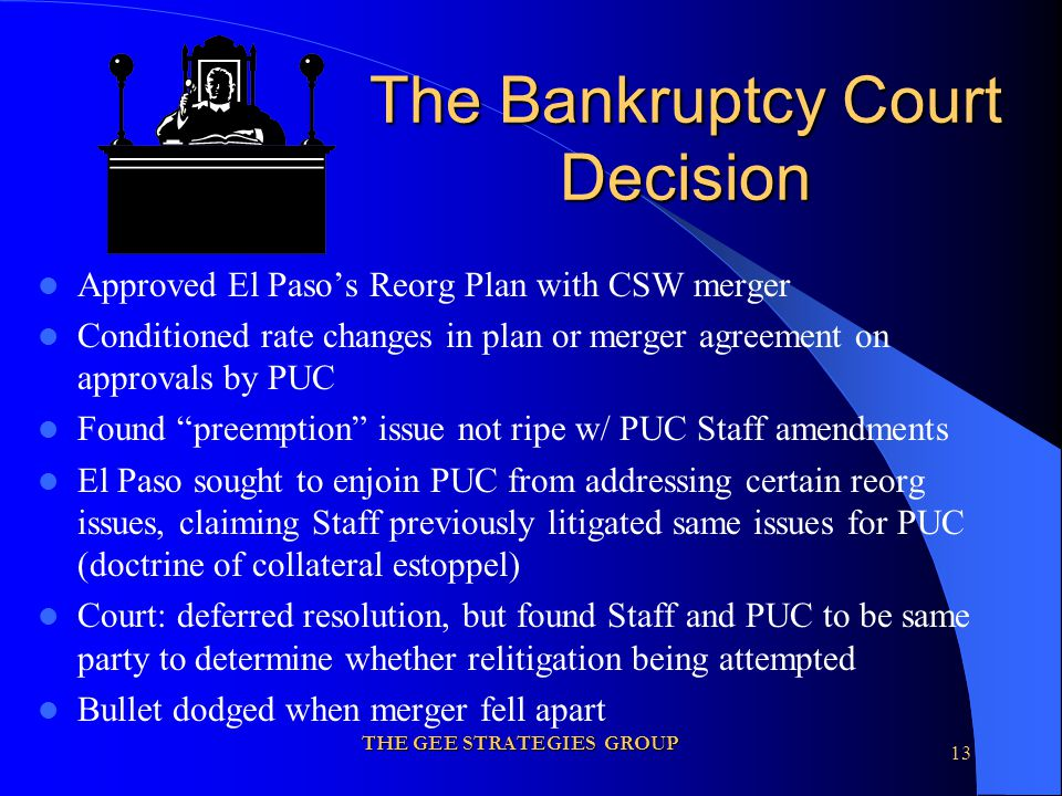 THE GEE STRATEGIES GROUP 13 The Bankruptcy Court Decision Approved El Paso's Reorg Plan with CSW merger Conditioned rate changes in plan or merger agreement on approvals by PUC Found preemption issue not ripe w/ PUC Staff amendments El Paso sought to enjoin PUC from addressing certain reorg issues, claiming Staff previously litigated same issues for PUC (doctrine of collateral estoppel) Court: deferred resolution, but found Staff and PUC to be same party to determine whether relitigation being attempted Bullet dodged when merger fell apart