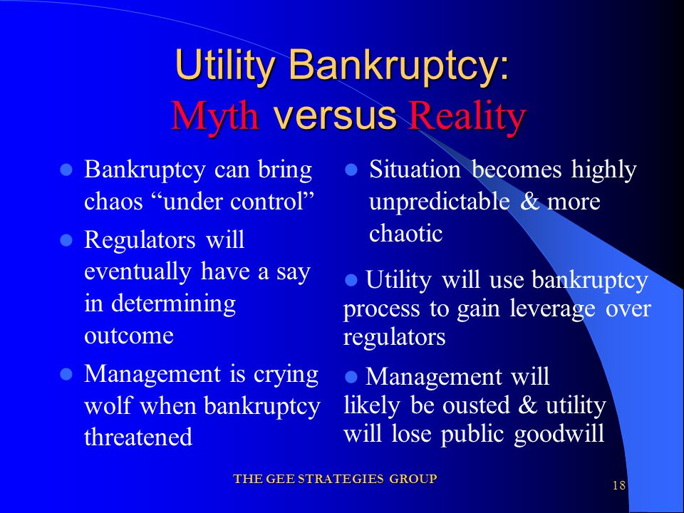 THE GEE STRATEGIES GROUP 18 Utility Bankruptcy: Myth versus Reality Bankruptcy can bring chaos under control Regulators will eventually have a say in determining outcome Management is crying wolf when bankruptcy threatened Situation becomes highly unpredictable & more chaotic Utility will use bankruptcy process to gain leverage over regulators Management will likely be ousted & utility will lose public goodwill