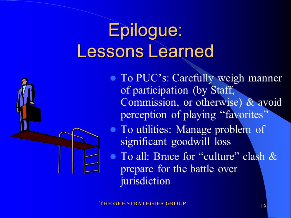 THE GEE STRATEGIES GROUP 19 Epilogue: Lessons Learned To PUC's: Carefully weigh manner of participation (by Staff, Commission, or otherwise) & avoid perception of playing favorites To utilities: Manage problem of significant goodwill loss To all: Brace for culture clash & prepare for the battle over jurisdiction