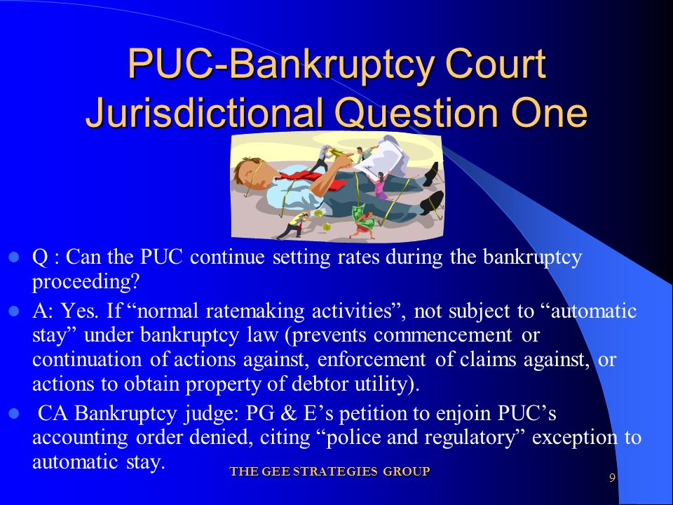 THE GEE STRATEGIES GROUP 9 PUC-Bankruptcy Court Jurisdictional Question One Q : Can the PUC continue setting rates during the bankruptcy proceeding.
