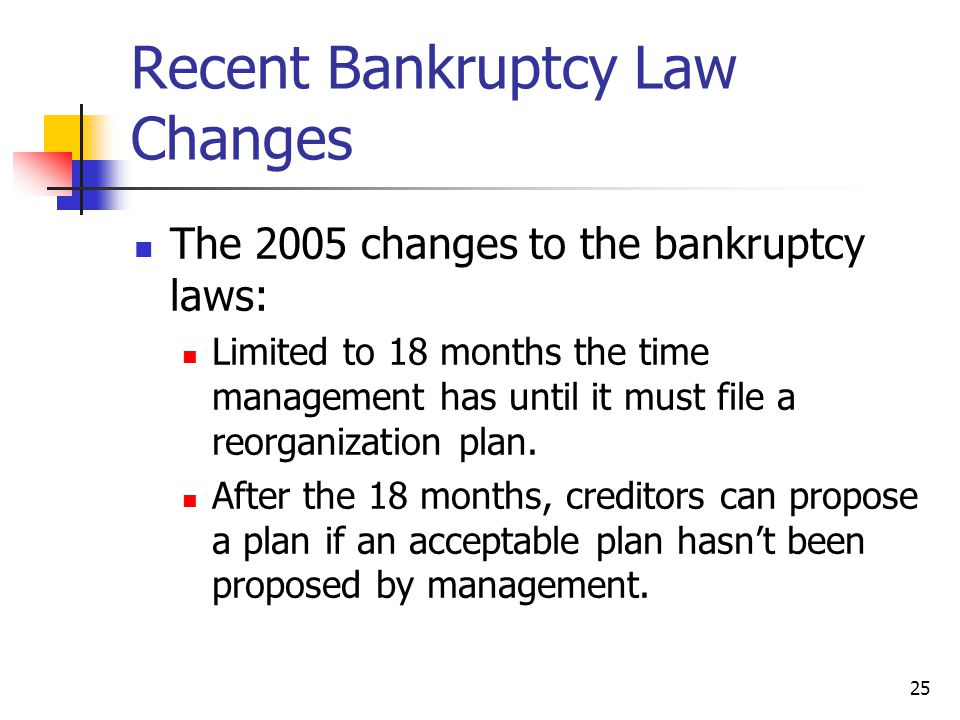 25 Recent Bankruptcy Law Changes The 2005 changes to the bankruptcy laws: Limited to 18 months the time management has until it must file a reorganization plan.